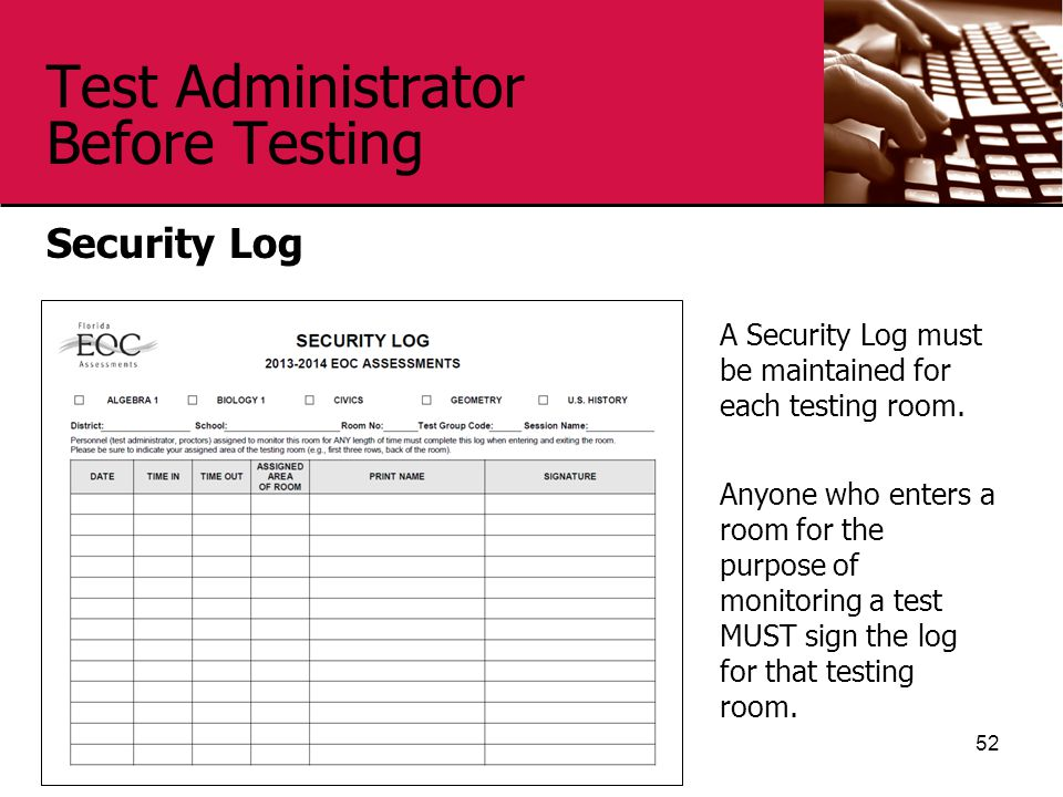 Test Administrator Before Testing Security Log 52 A Security Log must be maintained for each testing room. Anyone who enters a room for the purpose of
