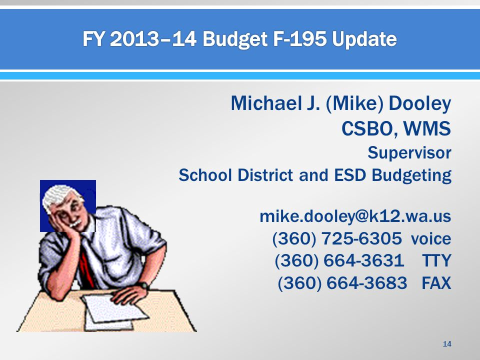 Michael J. (Mike) Dooley CSBO, WMS Supervisor School District and ESD Budgeting mike.dooley@k12.wa.us (360) 725-6305 voice (360) 664-3631 TTY (360) 66