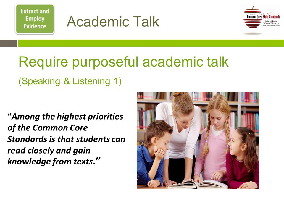 Academic Talk Require purposeful academic talk (Speaking & Listening 1) Among the highest priorities of the Common Core Standards is that students can read closely and gain knowledge from texts.