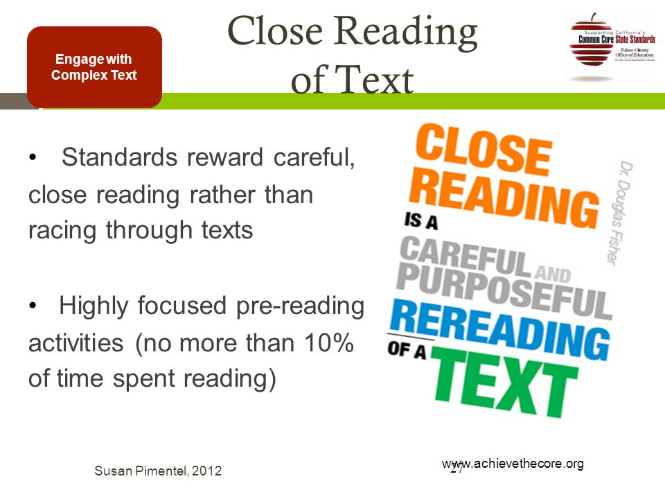 Engage with Complex Text Standards reward careful, close reading rather than racing through texts Highly focused pre-reading activities (no more than 10% of time spent reading) Close Reading of Text 27 Susan Pimentel, 2012 www.achievethecore.org