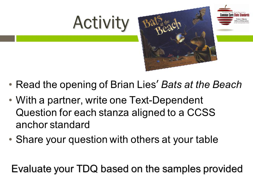 Activity Activity Read the opening of Brian Lies' Bats at the Beach With a partner, write one Text-Dependent Question for each stanza aligned to a CCSS anchor standard Share your question with others at your table Evaluate your TDQ based on the samples provided