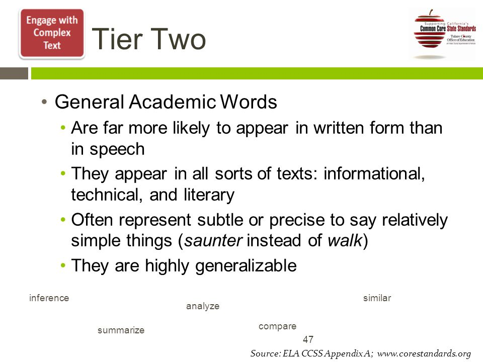 Tier Two General Academic Words Are far more likely to appear in written form than in speech They appear in all sorts of texts: informational, technical, and literary Often represent subtle or precise to say relatively simple things (saunter instead of walk) They are highly generalizable 47 inference summarize analyze compare similar Source: ELA CCSS Appendix A; www.corestandards.org