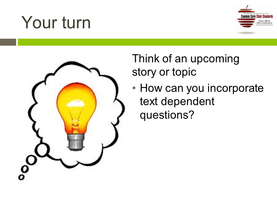 Your turn Think of an upcoming story or topic How can you incorporate text dependent questions