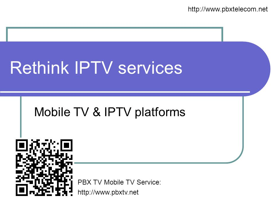 Rethink IPTV services Mobile TV & IPTV platforms http://www.pbxtelecom.net PBX TV Mobile TV Service: http://www.pbxtv.net