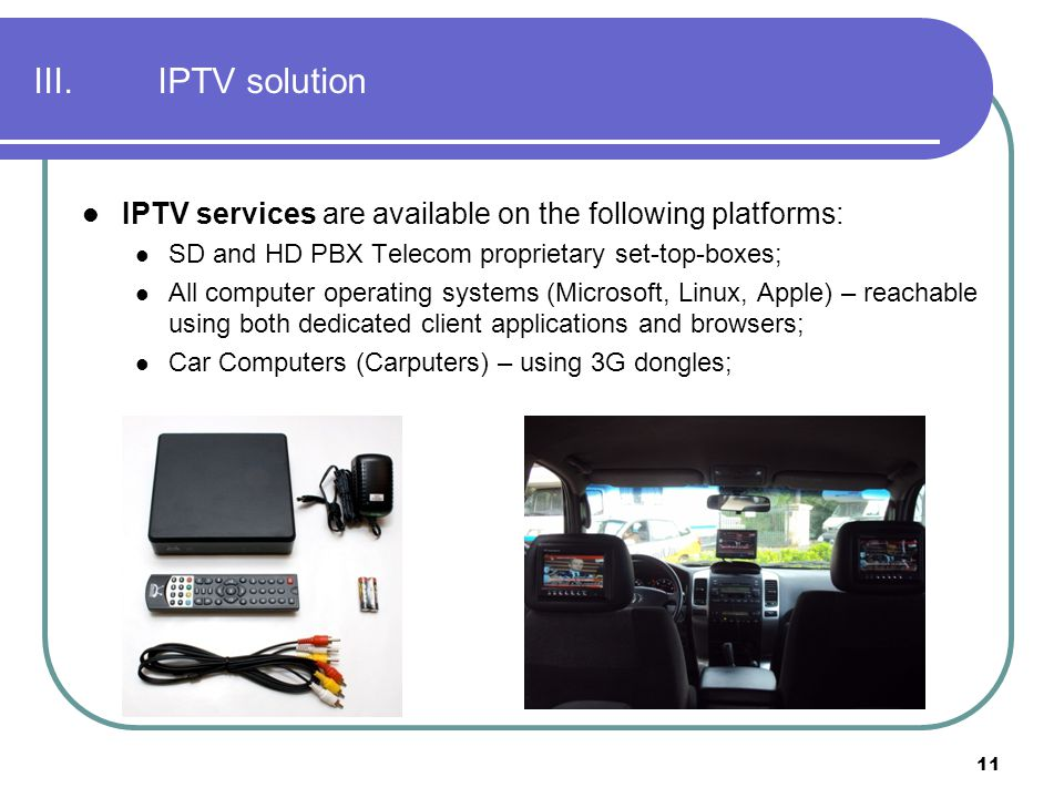 11 III.IPTV solution IPTV services are available on the following platforms: SD and HD PBX Telecom proprietary set-top-boxes; All computer operating s