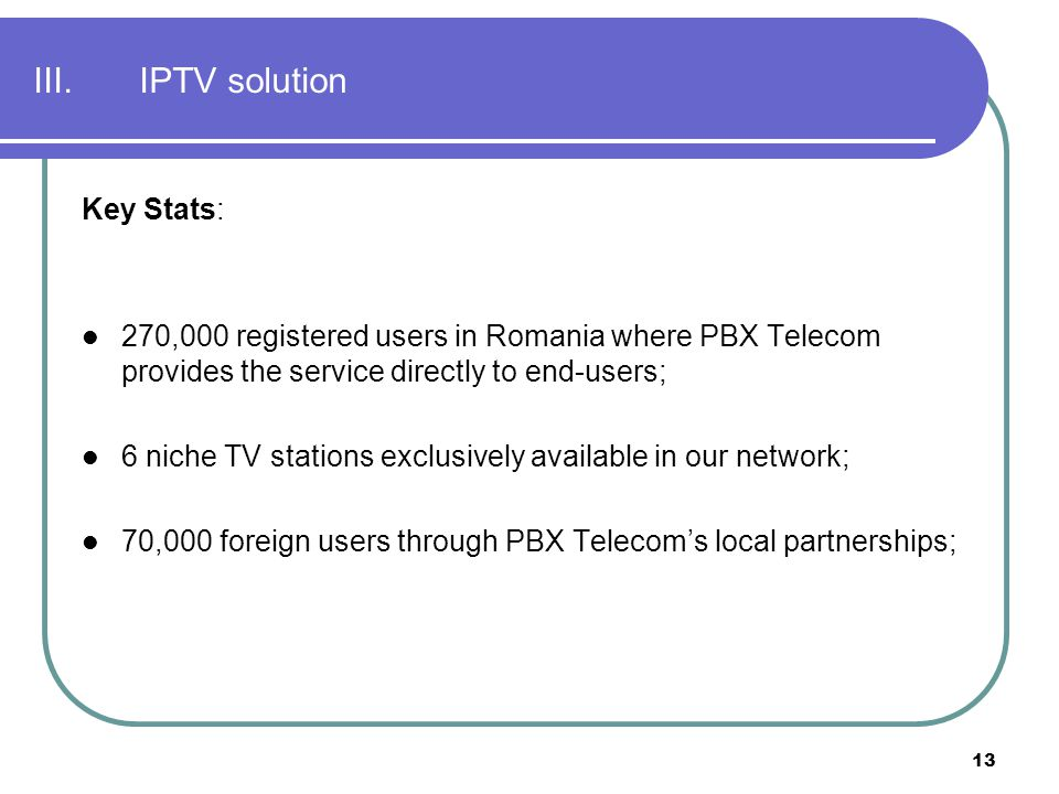 13 III.IPTV solution Key Stats: 270,000 registered users in Romania where PBX Telecom provides the service directly to end-users; 6 niche TV stations