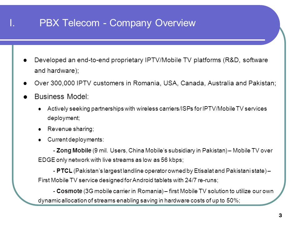 3 I.PBX Telecom - Company Overview Developed an end-to-end proprietary IPTV/Mobile TV platforms (R&D, software and hardware); Over 300,000 IPTV custom