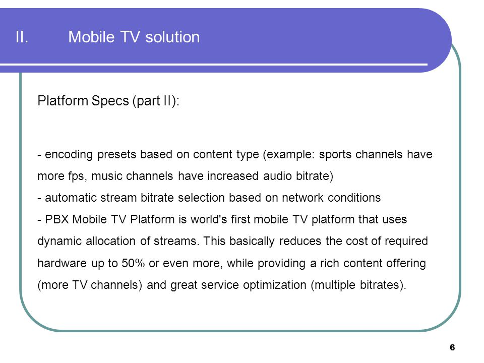 6 II. Mobile TV solution Platform Specs (part II): - encoding presets based on content type (example: sports channels have more fps, music channels ha