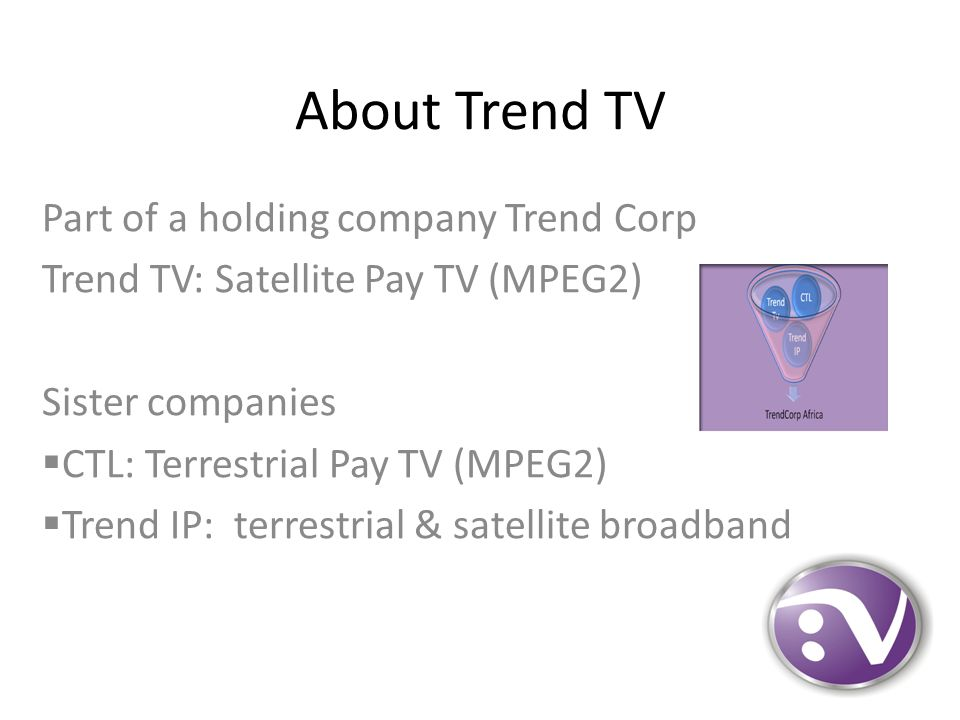 About Trend TV Part of a holding company Trend Corp Trend TV: Satellite Pay TV (MPEG2) Sister companies  CTL: Terrestrial Pay TV (MPEG2)  Trend IP: terrestrial & satellite broadband