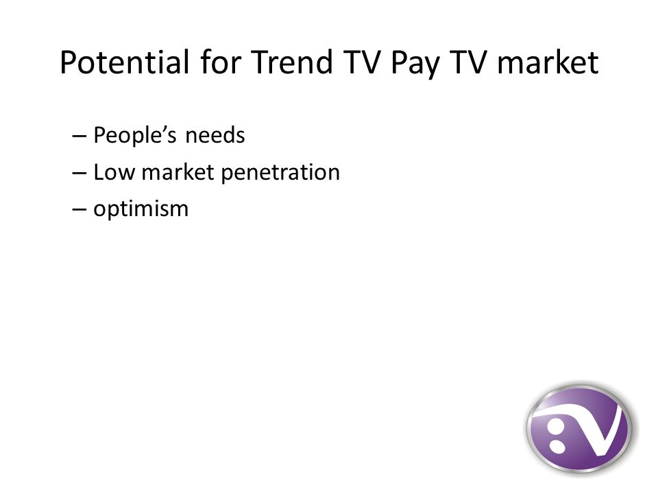 Potential for Trend TV Pay TV market – People's needs – Low market penetration – optimism