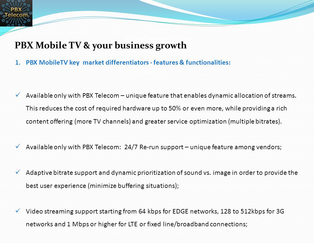 Doing business with PBX Telecom brings to your business:  Savings (Capex/Opex) by Efficient usage of resources (bandwidth, already paid TV content) while increasing customer satisfaction;  More Diversification of VAS & Multimedia portfolio with the best cost vs.