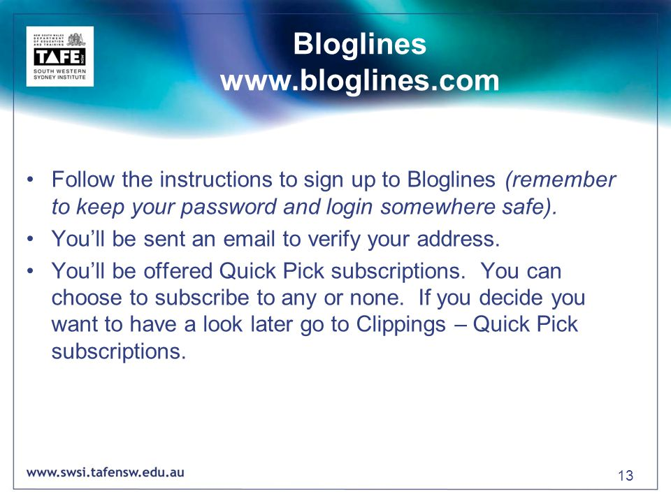 13 Bloglines www.bloglines.com Follow the instructions to sign up to Bloglines (remember to keep your password and login somewhere safe).