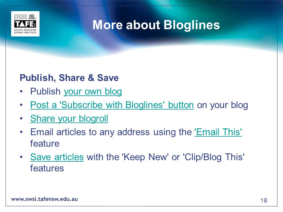 18 More about Bloglines Publish, Share & Save Publish your own blogyour own blog Post a Subscribe with Bloglines button on your blogPost a Subscribe with Bloglines button Share your blogroll Email articles to any address using the Email This feature Email This Save articles with the Keep New or Clip/Blog This featuresSave articles