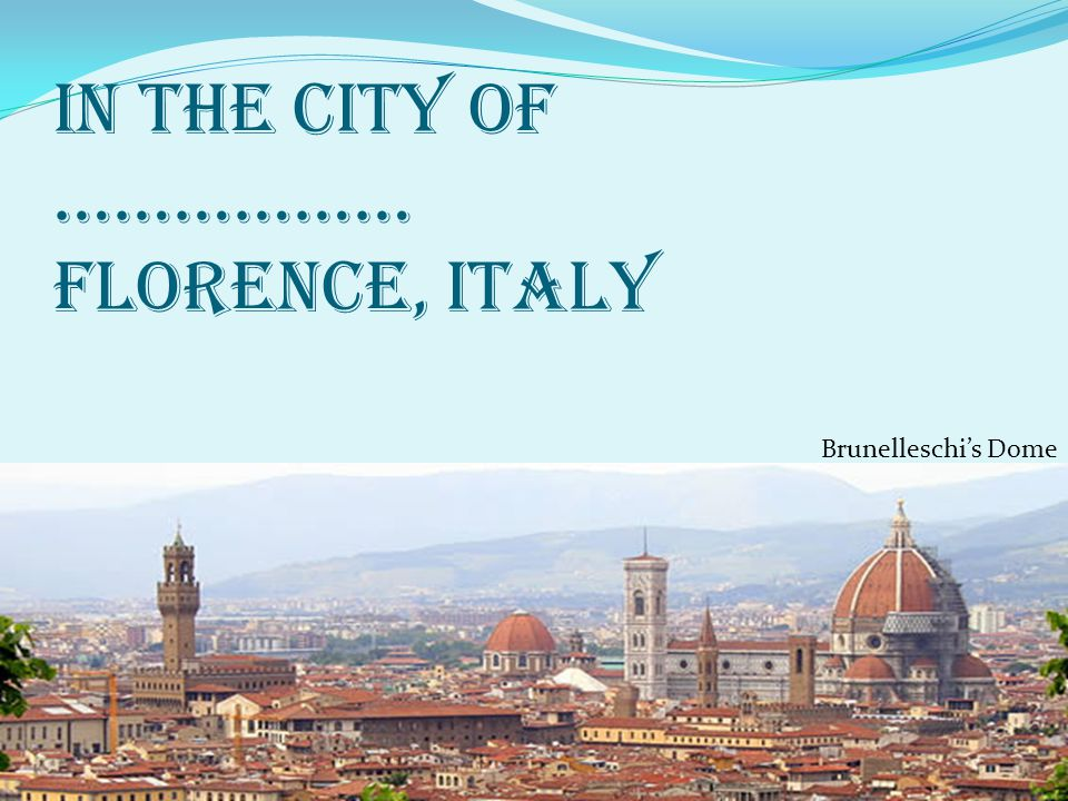 In the city of ……………… Florence, Italy Brunelleschi's Dome