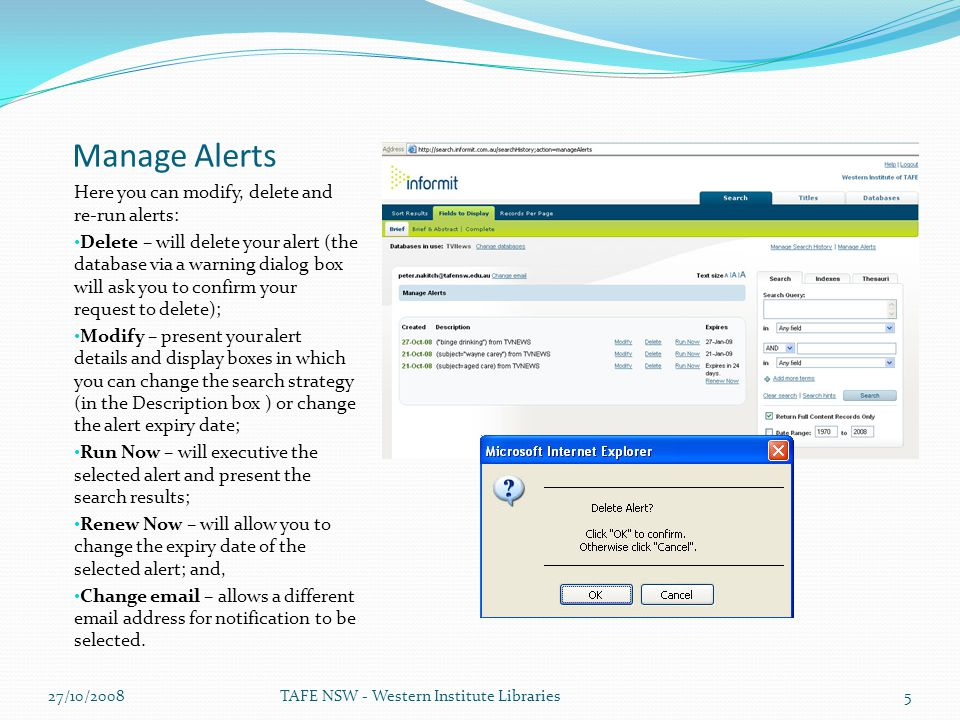 Manage Alerts Here you can modify, delete and re-run alerts: Delete – will delete your alert (the database via a warning dialog box will ask you to confirm your request to delete); Modify – present your alert details and display boxes in which you can change the search strategy (in the Description box ) or change the alert expiry date; Run Now – will executive the selected alert and present the search results; Renew Now – will allow you to change the expiry date of the selected alert; and, Change email – allows a different email address for notification to be selected.