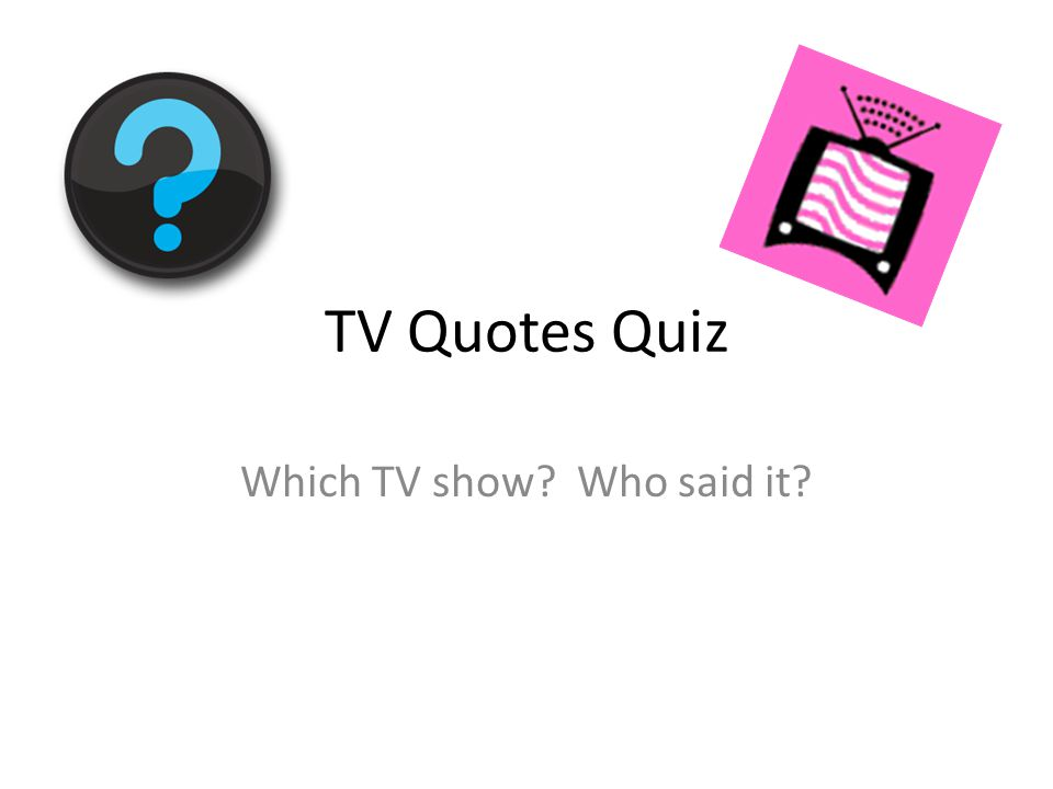 TV Quotes Quiz Which TV show? Who said it?