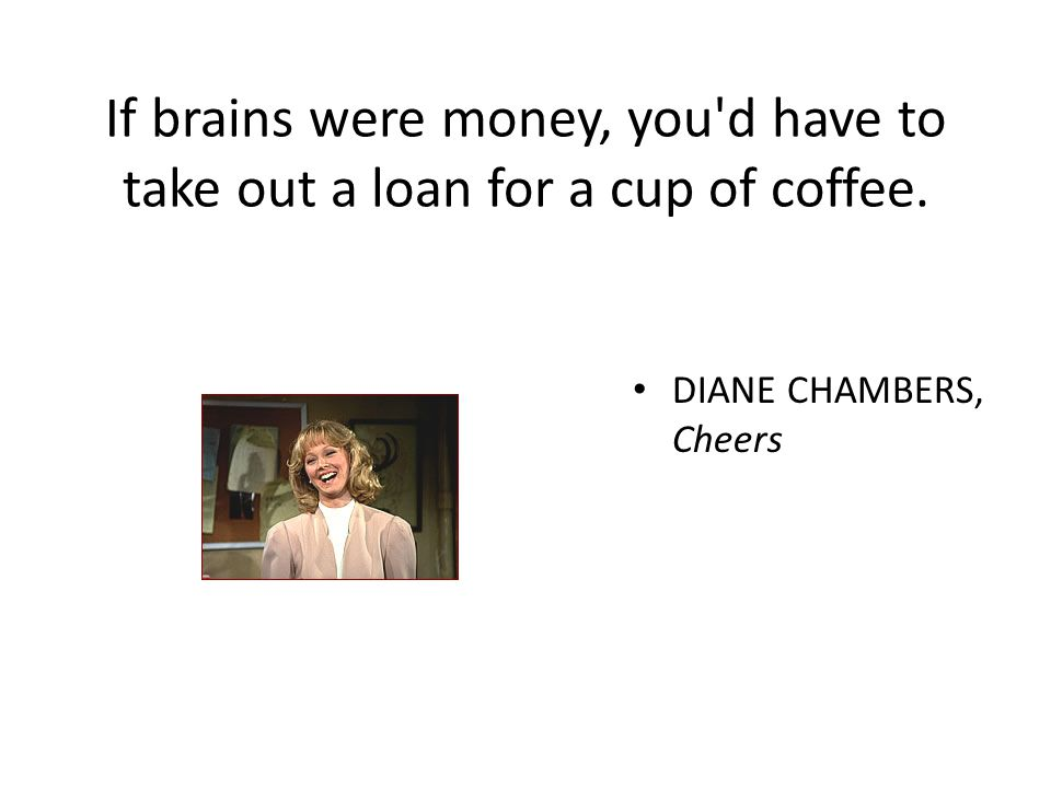 If brains were money, you'd have to take out a loan for a cup of coffee. DIANE CHAMBERS, Cheers