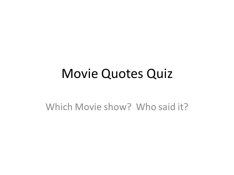 Movie Quotes Quiz Which Movie show? Who said it?