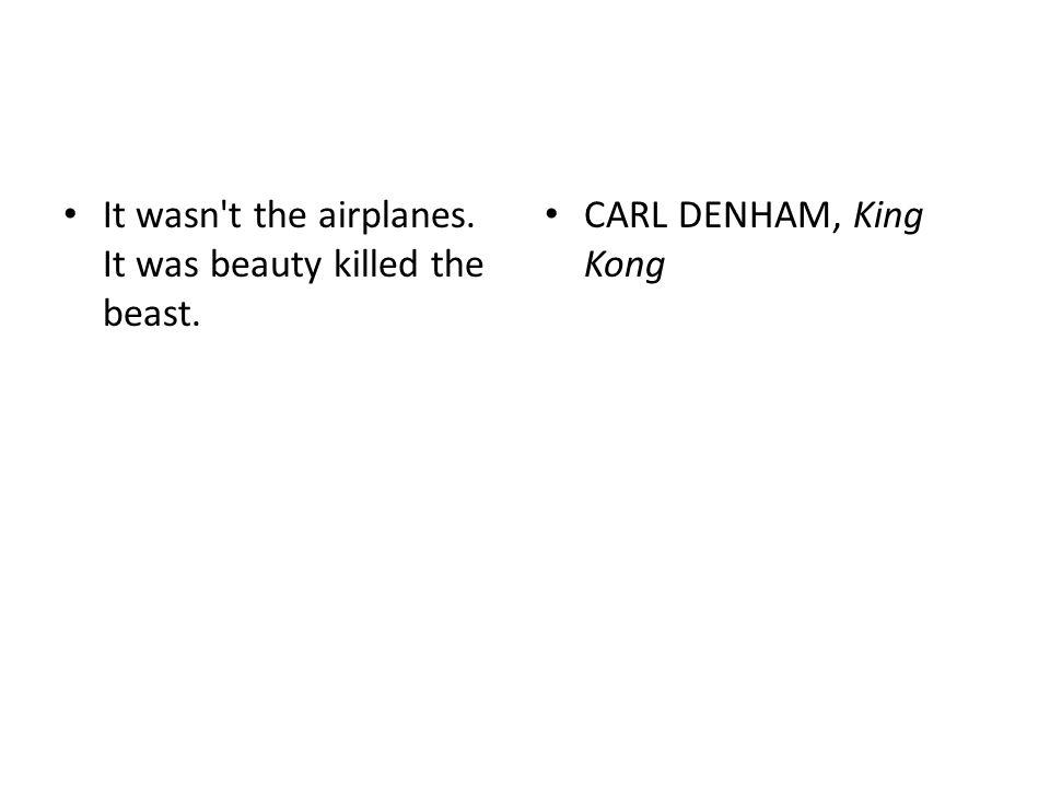 It wasn't the airplanes. It was beauty killed the beast. CARL DENHAM, King Kong