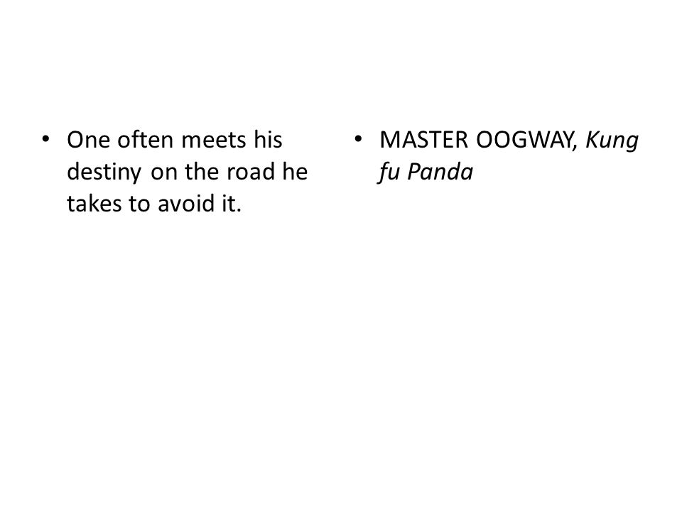 One often meets his destiny on the road he takes to avoid it. MASTER OOGWAY, Kung fu Panda