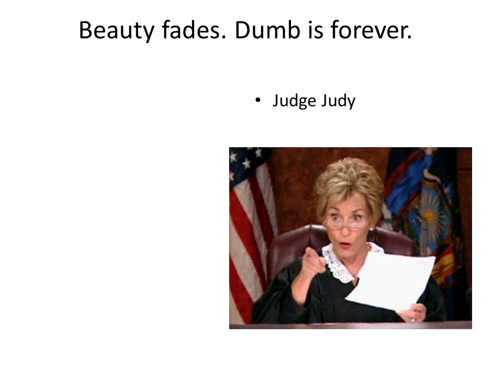Beauty fades. Dumb is forever. Judge Judy