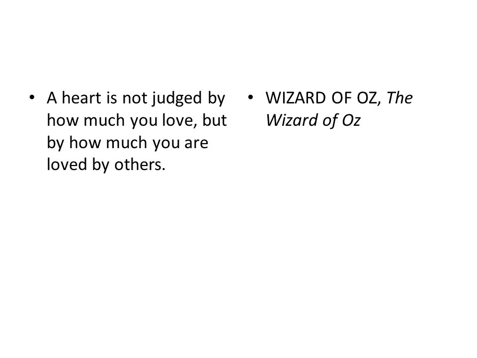 A heart is not judged by how much you love, but by how much you are loved by others. WIZARD OF OZ, The Wizard of Oz