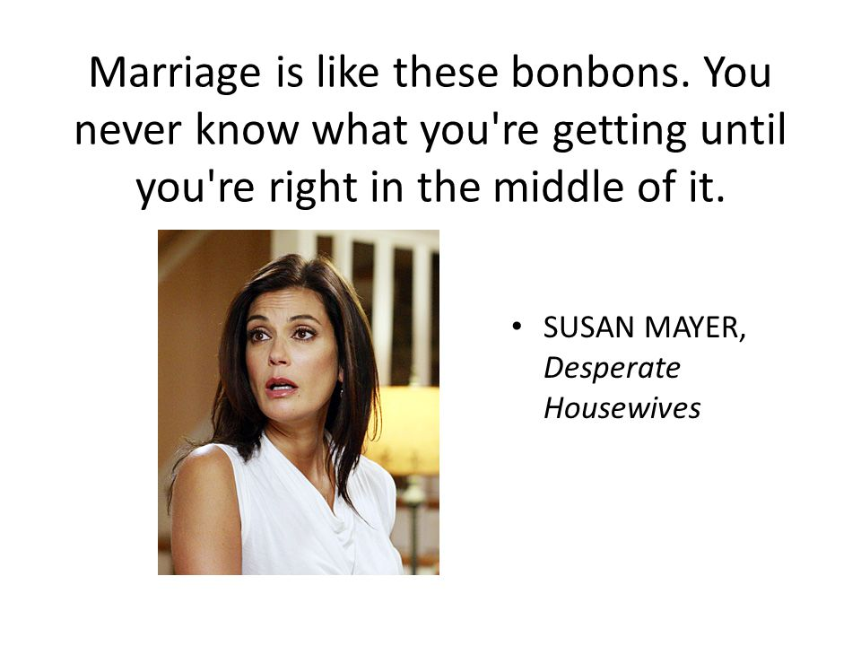 Marriage is like these bonbons. You never know what you're getting until you're right in the middle of it. SUSAN MAYER, Desperate Housewives