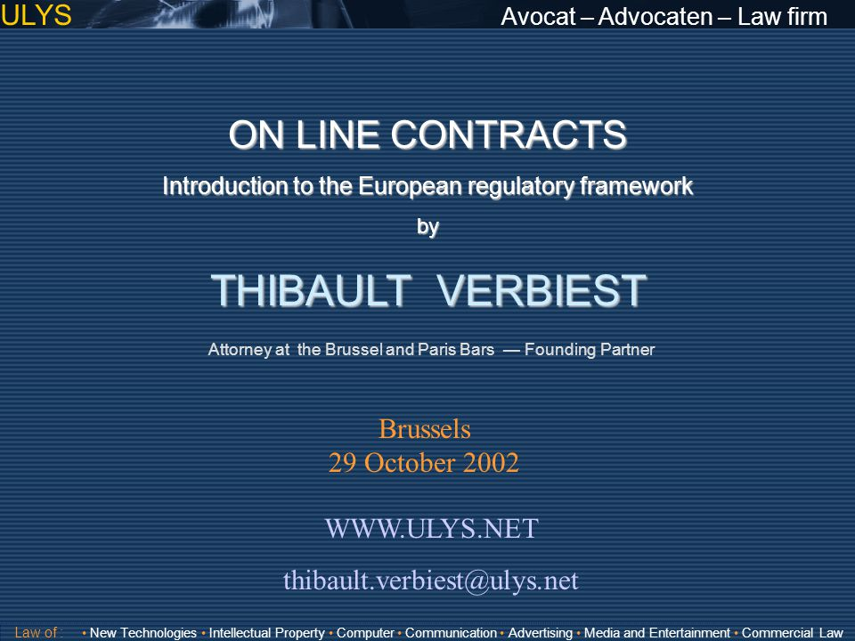 ULYS Avocat – Advocaten – Law firm Validité Directive 2000/31/EC on electronic commerce Directive 97/7/EC on Distance Contracts Directive 2001/29/EC on copyright in the information society General Framework: E-com Directive Copyright on the InternetOn-line contracts: B2C: Law of : New Technologies Intellectual Property Computer Communication Advertising Media and Entertainment Commercial Law