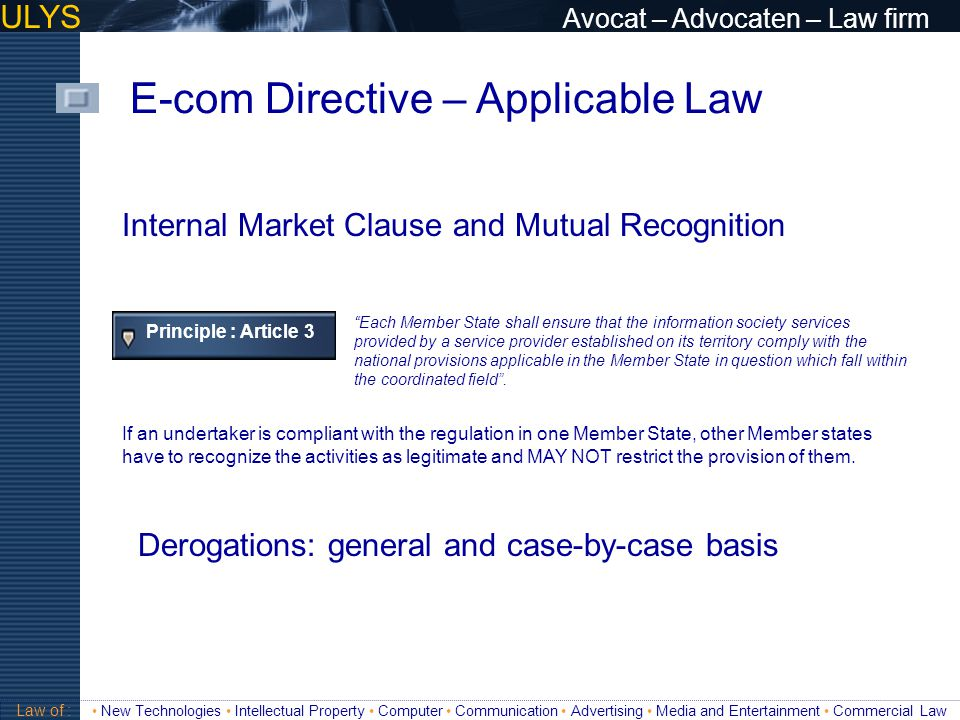 "ULYS Avocat – Advocaten – Law firm E-com Directive – Applicable Law Validité Principle : Article 3 ""Each Member State shall ensure that the informatio"