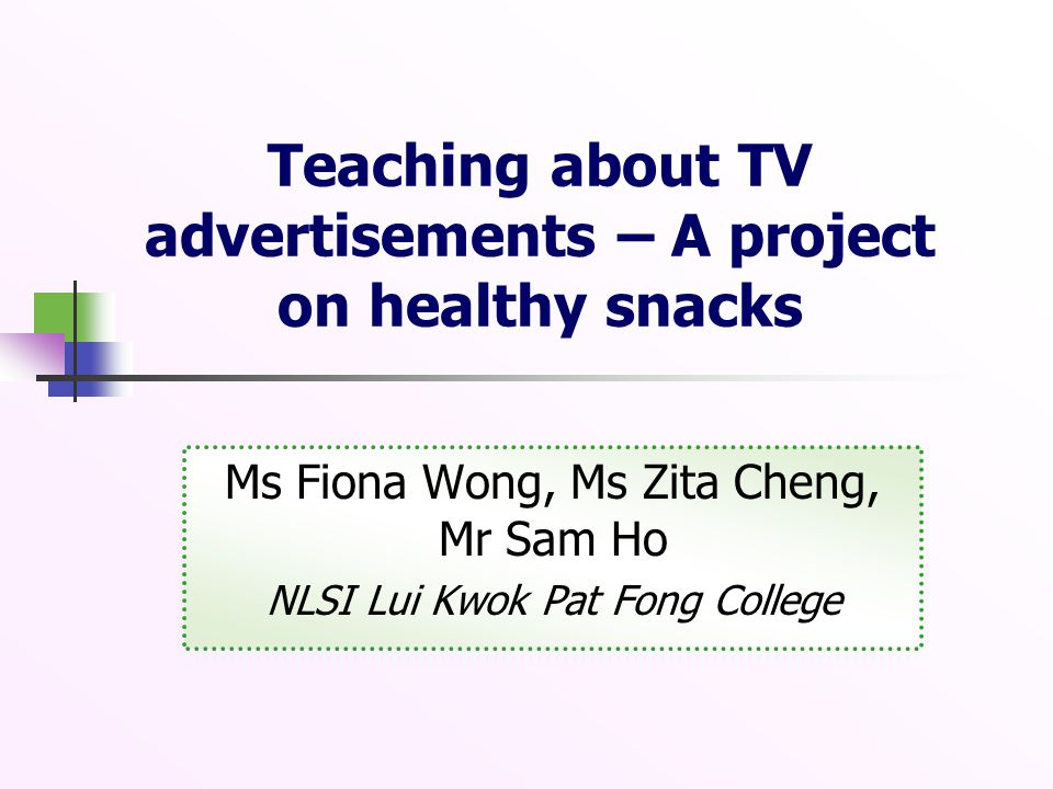 Teaching about TV advertisements – A project on healthy snacks Ms Fiona Wong, Ms Zita Cheng, Mr Sam Ho NLSI Lui Kwok Pat Fong College