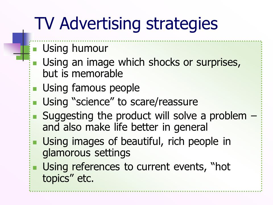 TV Advertising strategies Using humour Using an image which shocks or surprises, but is memorable Using famous people Using science to scare/reassure Suggesting the product will solve a problem – and also make life better in general Using images of beautiful, rich people in glamorous settings Using references to current events, hot topics etc.