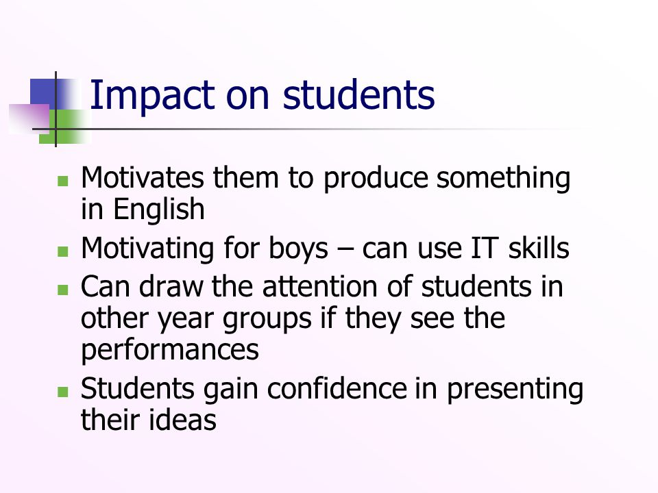 Impact on students Motivates them to produce something in English Motivating for boys – can use IT skills Can draw the attention of students in other