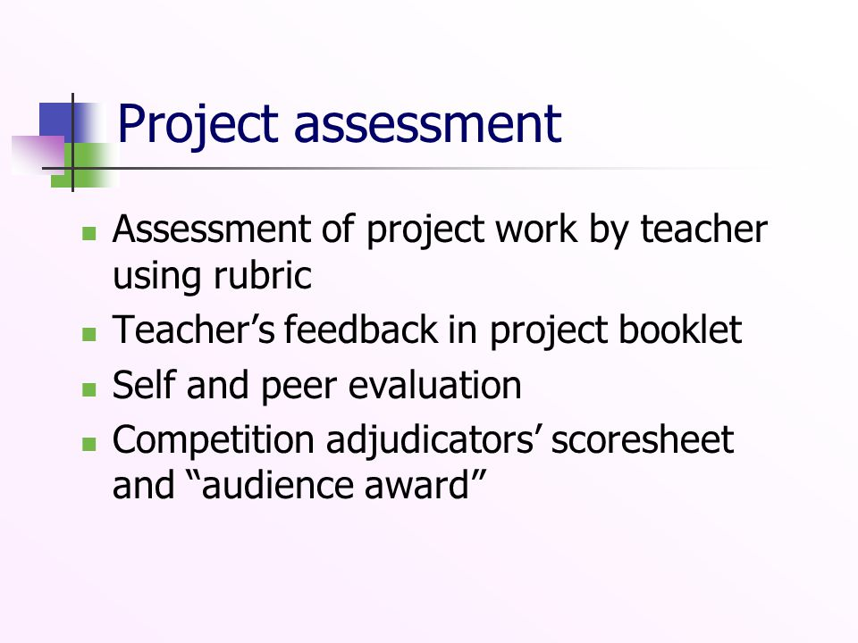 Project assessment Assessment of project work by teacher using rubric Teacher's feedback in project booklet Self and peer evaluation Competition adjudicators' scoresheet and audience award