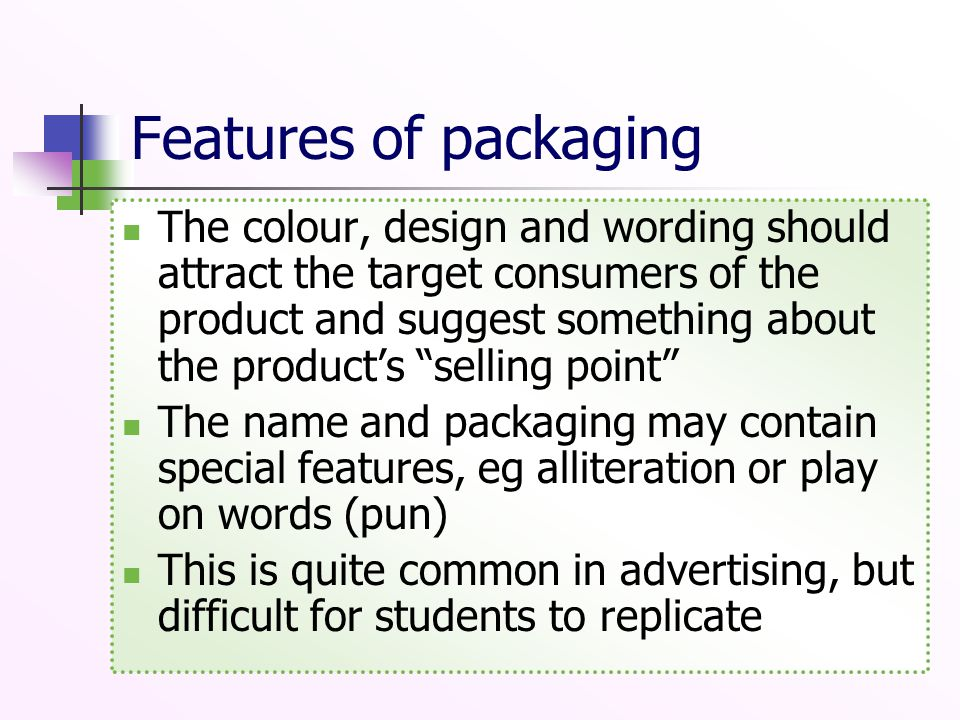 Features of packaging The colour, design and wording should attract the target consumers of the product and suggest something about the product's selling point The name and packaging may contain special features, eg alliteration or play on words (pun) This is quite common in advertising, but difficult for students to replicate
