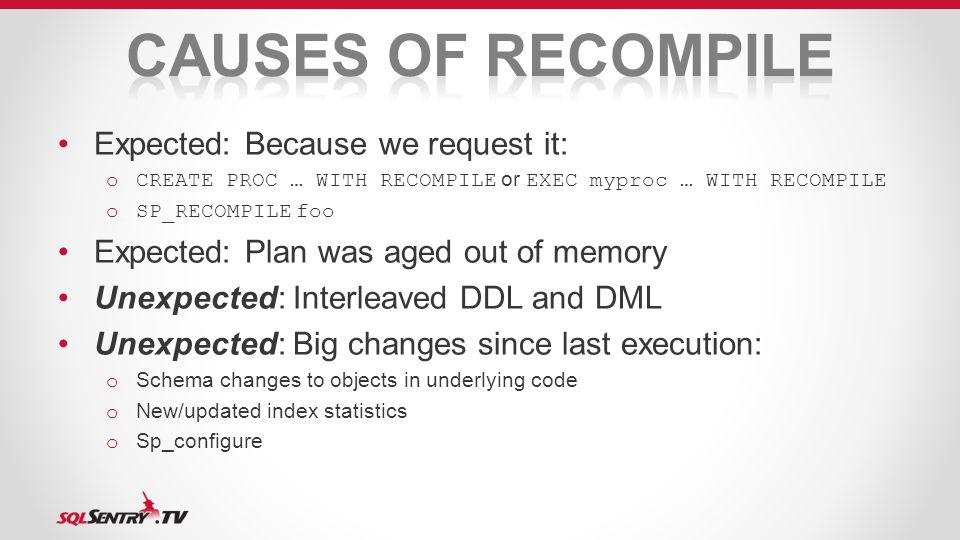 Expected: Because we request it: oCREATE PROC … WITH RECOMPILE or EXEC myproc … WITH RECOMPILE oSP_RECOMPILE foo Expected: Plan was aged out of memory Unexpected: Interleaved DDL and DML Unexpected: Big changes since last execution: o Schema changes to objects in underlying code o New/updated index statistics o Sp_configure
