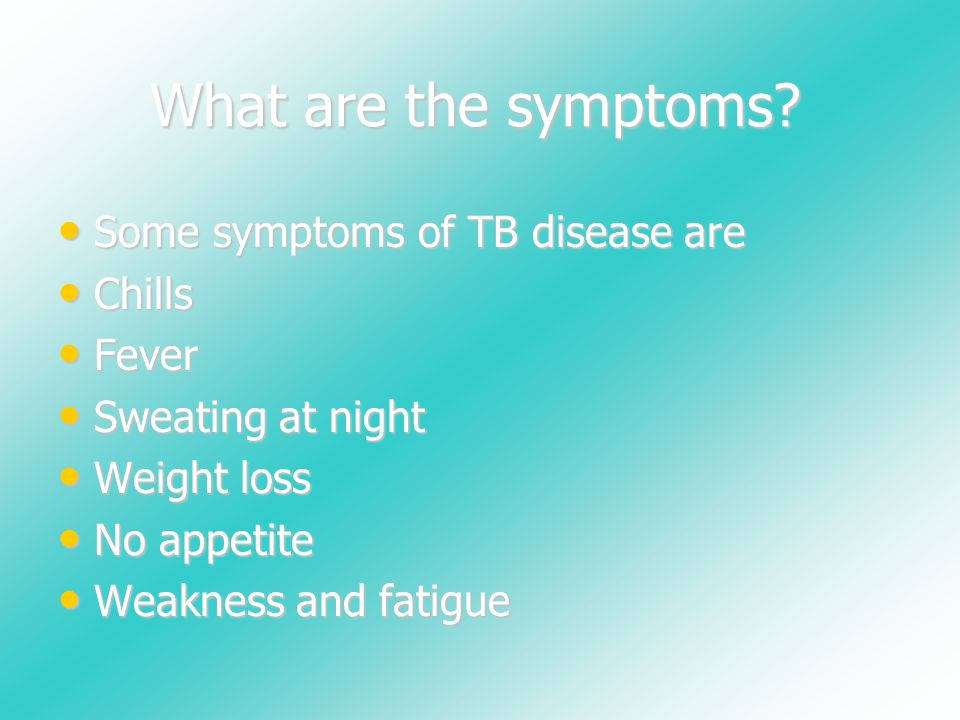What are the symptoms? Some symptoms of TB disease are Chills Fever Sweating at night Weight loss No appetite Weakness and fatigue
