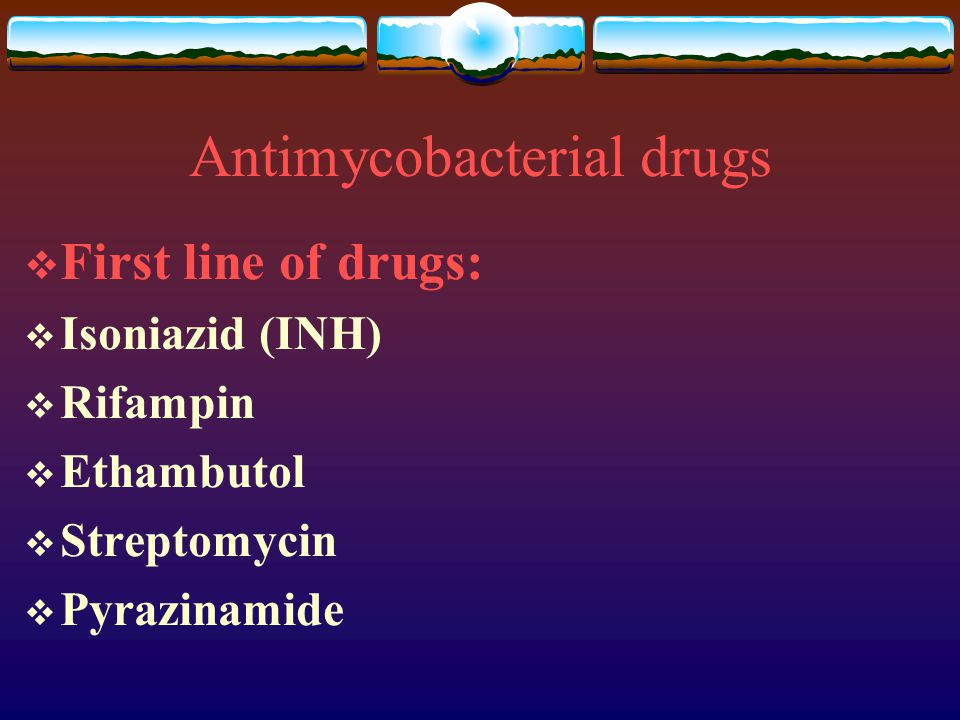 Antimycobacterial drugs  First line of drugs:  Isoniazid (INH)  Rifampin  Ethambutol  Streptomycin  Pyrazinamide
