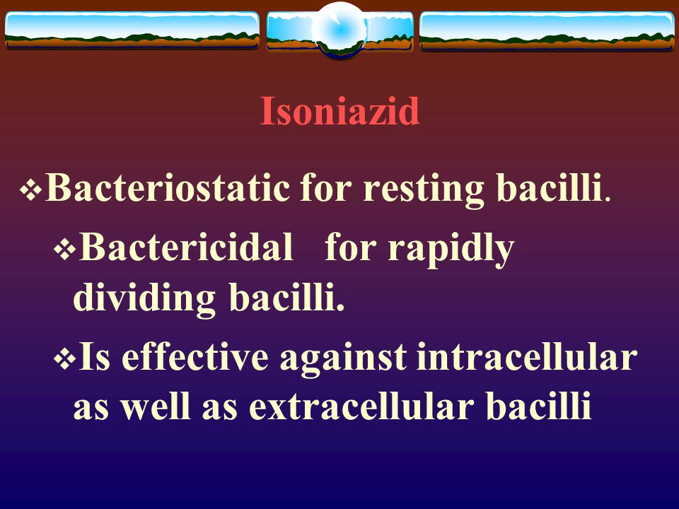 Isoniazid  Bacteriostatic for resting bacilli.  Bactericidal for rapidly dividing bacilli.  Is effective against intracellular as well as extracell