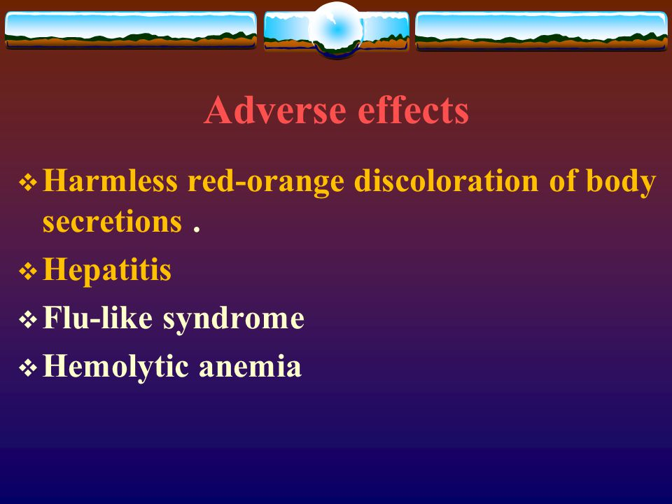 Adverse effects  Harmless red-orange discoloration of body secretions.  Hepatitis  Flu-like syndrome  Hemolytic anemia
