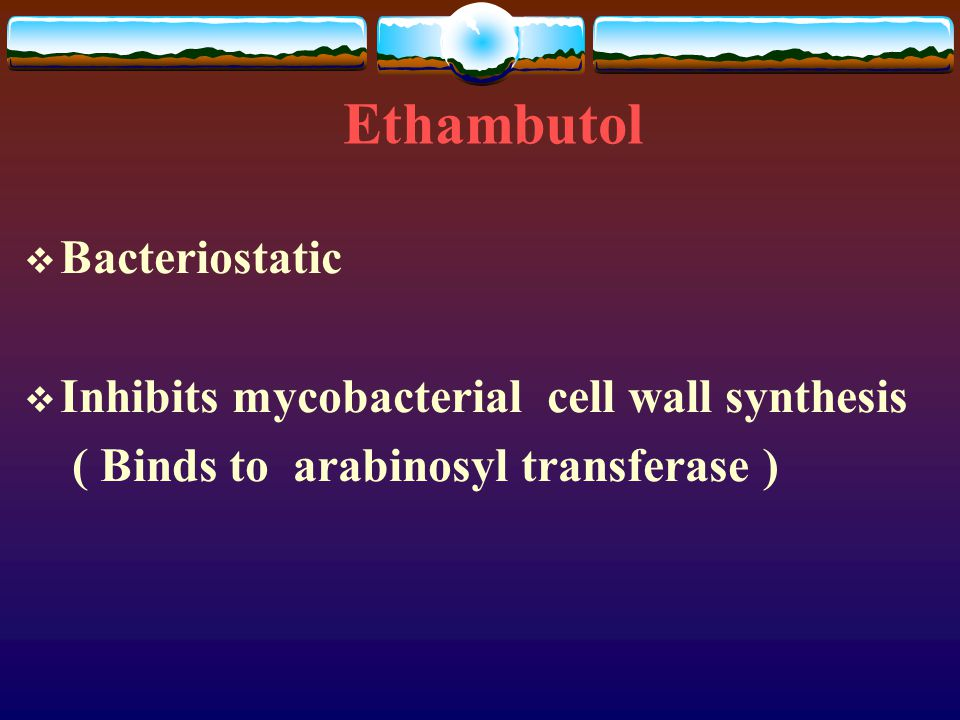 Ethambutol  Bacteriostatic  Inhibits mycobacterial cell wall synthesis ( Binds to arabinosyl transferase )
