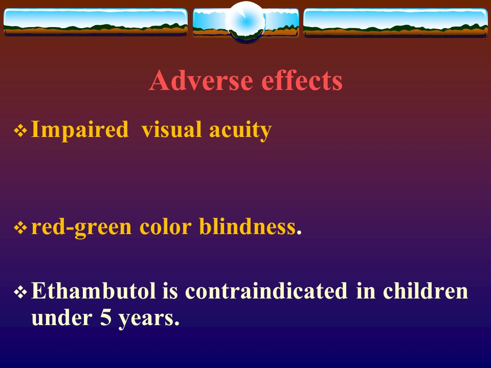 Adverse effects  Impaired visual acuity  red-green color blindness.  Ethambutol is contraindicated in children under 5 years.