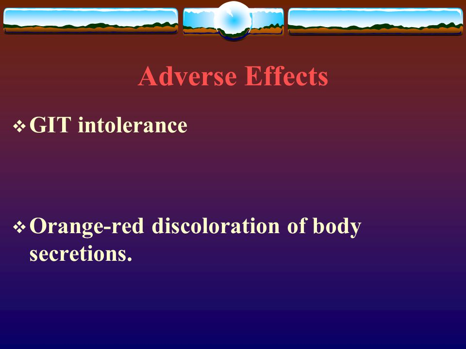 Adverse Effects  GIT intolerance  Orange-red discoloration of body secretions.