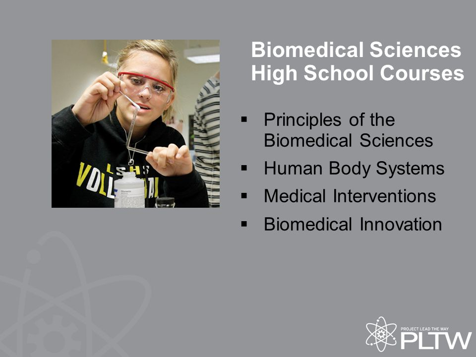 Biomedical Sciences High School Courses  Principles of the Biomedical Sciences  Human Body Systems  Medical Interventions  Biomedical Innovation