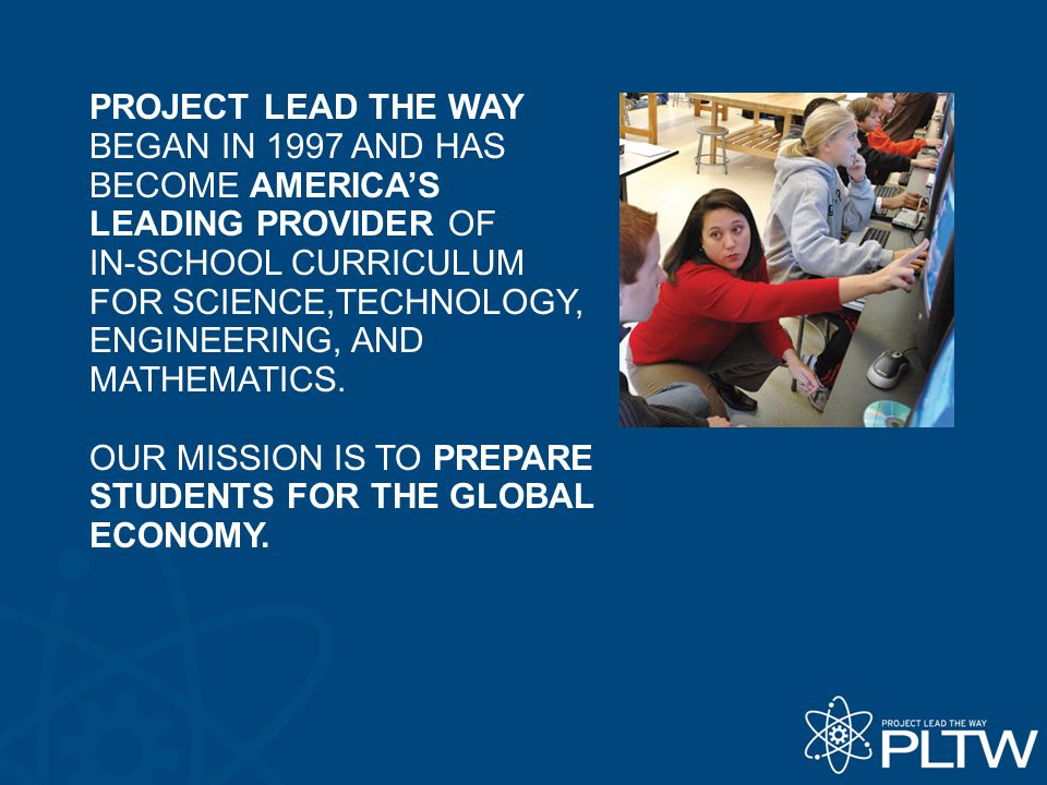 PROJECT LEAD THE WAY BEGAN IN 1997 AND HAS BECOME AMERICA'S LEADING PROVIDER OF IN-SCHOOL CURRICULUM FOR SCIENCE,TECHNOLOGY, ENGINEERING, AND MATHEMATICS.