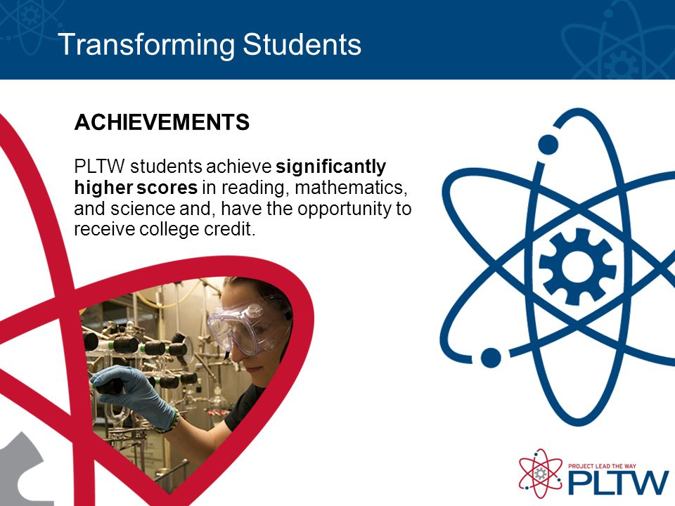 Transforming Students ACHIEVEMENTS PLTW students achieve significantly higher scores in reading, mathematics, and science and, have the opportunity to receive college credit.