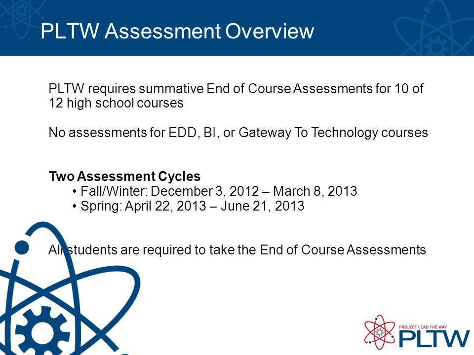 PLTW Assessment Overview PLTW requires summative End of Course Assessments for 10 of 12 high school courses No assessments for EDD, BI, or Gateway To Technology courses Two Assessment Cycles Fall/Winter: December 3, 2012 – March 8, 2013 Spring: April 22, 2013 – June 21, 2013 All students are required to take the End of Course Assessments
