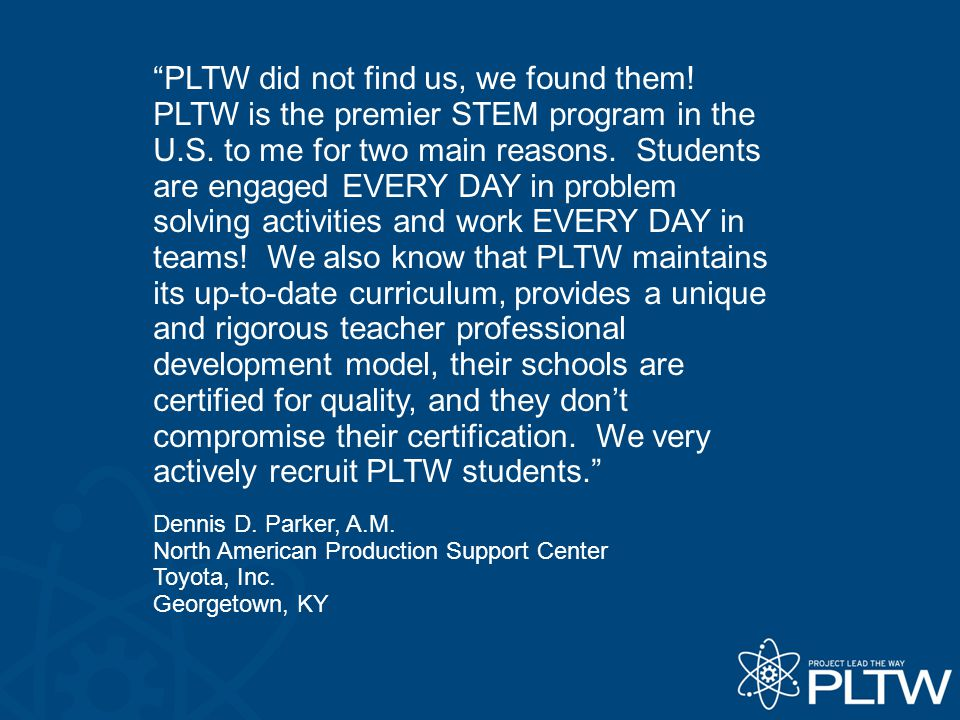 PLTW did not find us, we found them. PLTW is the premier STEM program in the U.S.