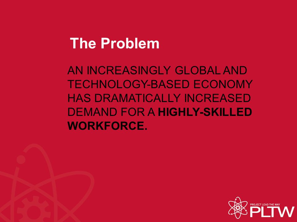 The Problem AN INCREASINGLY GLOBAL AND TECHNOLOGY-BASED ECONOMY HAS DRAMATICALLY INCREASED DEMAND FOR A HIGHLY-SKILLED WORKFORCE.