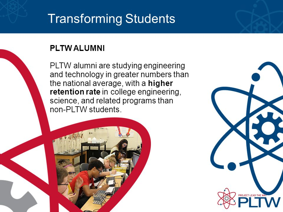 Transforming Students PLTW ALUMNI PLTW alumni are studying engineering and technology in greater numbers than the national average, with a higher retention rate in college engineering, science, and related programs than non-PLTW students.