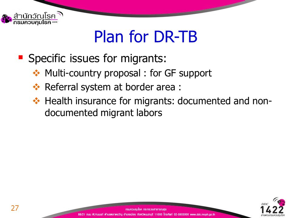 Plan for DR-TB  Specific issues for migrants:  Multi-country proposal : for GF support  Referral system at border area :  Health insurance for mig